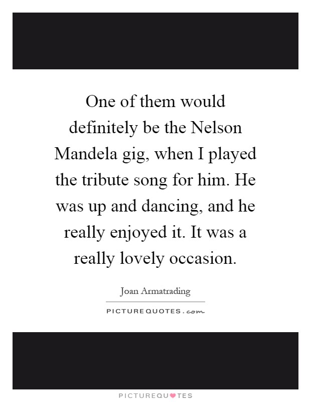 One of them would definitely be the Nelson Mandela gig, when I played the tribute song for him. He was up and dancing, and he really enjoyed it. It was a really lovely occasion Picture Quote #1