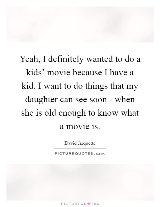 Yeah, I definitely wanted to do a kids' movie because I have a kid. I want to do things that my daughter can see soon - when she is old enough to know what a movie is Picture Quote #1