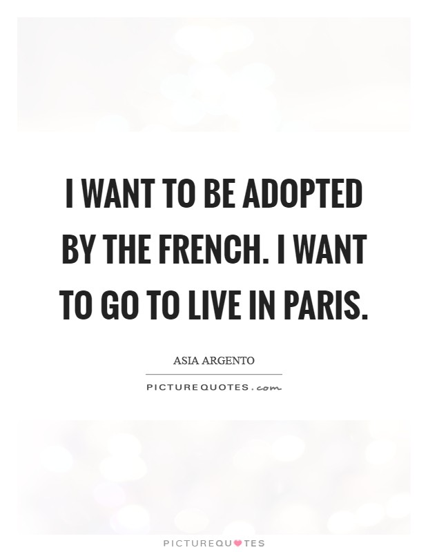 I want to be adopted by the French. I want to go to live in Paris Picture Quote #1
