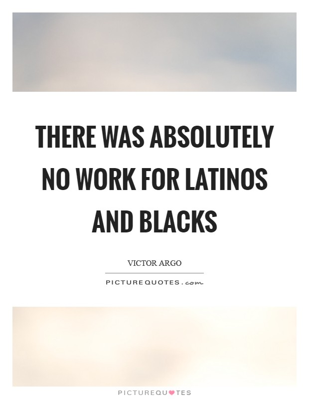 There was absolutely no work for Latinos and blacks Picture Quote #1