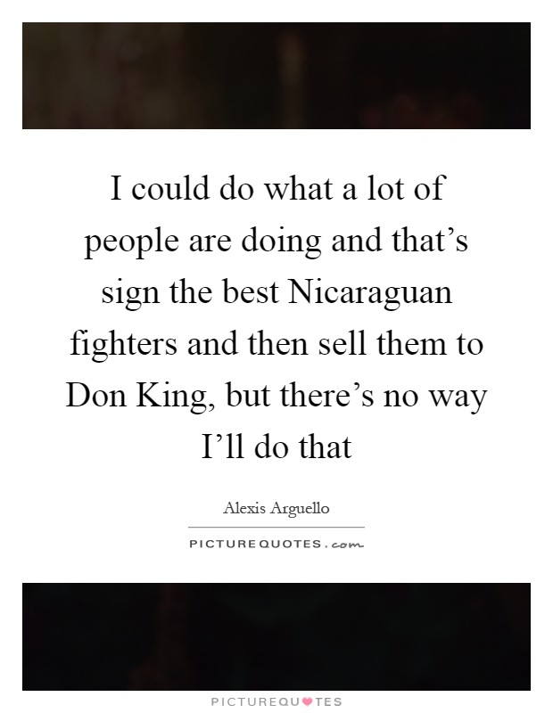 I could do what a lot of people are doing and that's sign the best Nicaraguan fighters and then sell them to Don King, but there's no way I'll do that Picture Quote #1