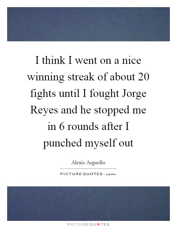 I think I went on a nice winning streak of about 20 fights until I fought Jorge Reyes and he stopped me in 6 rounds after I punched myself out Picture Quote #1