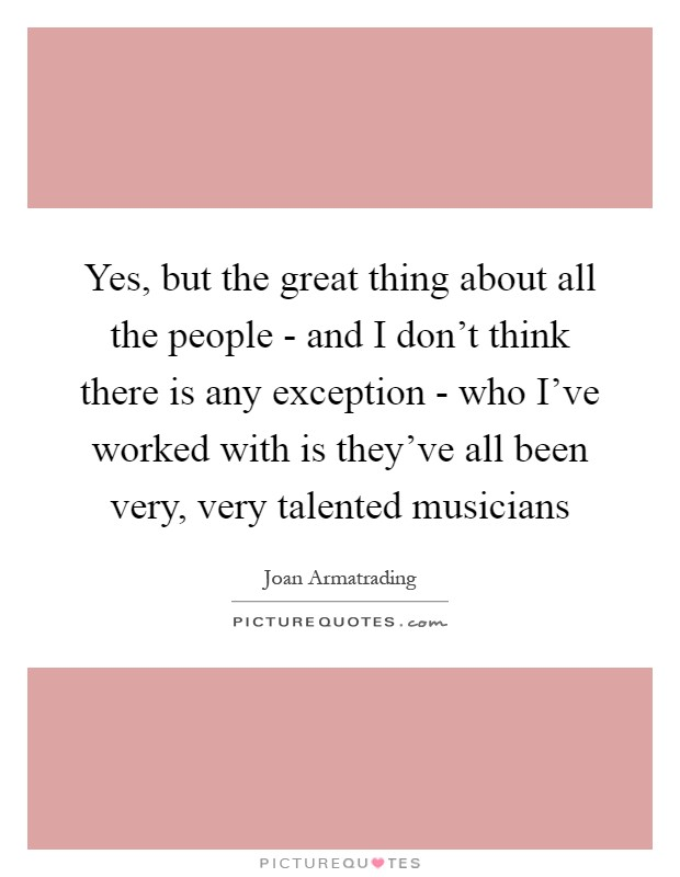 Yes, but the great thing about all the people - and I don't think there is any exception - who I've worked with is they've all been very, very talented musicians Picture Quote #1