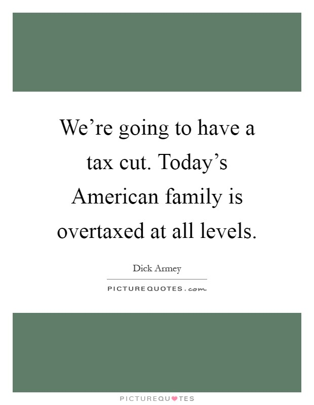 We're going to have a tax cut. Today's American family is overtaxed at all levels Picture Quote #1