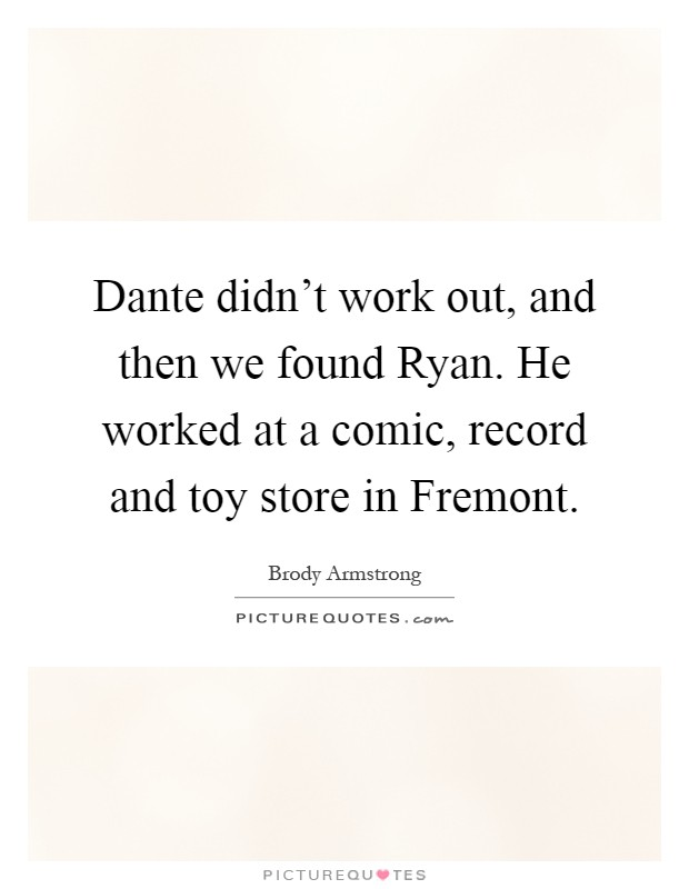 Dante didn't work out, and then we found Ryan. He worked at a comic, record and toy store in Fremont Picture Quote #1