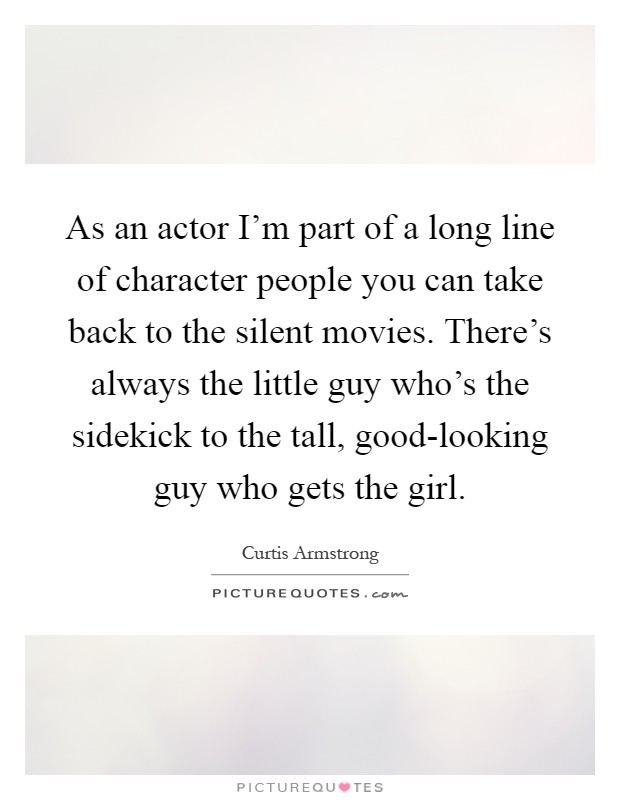 As an actor I'm part of a long line of character people you can take back to the silent movies. There's always the little guy who's the sidekick to the tall, good-looking guy who gets the girl Picture Quote #1