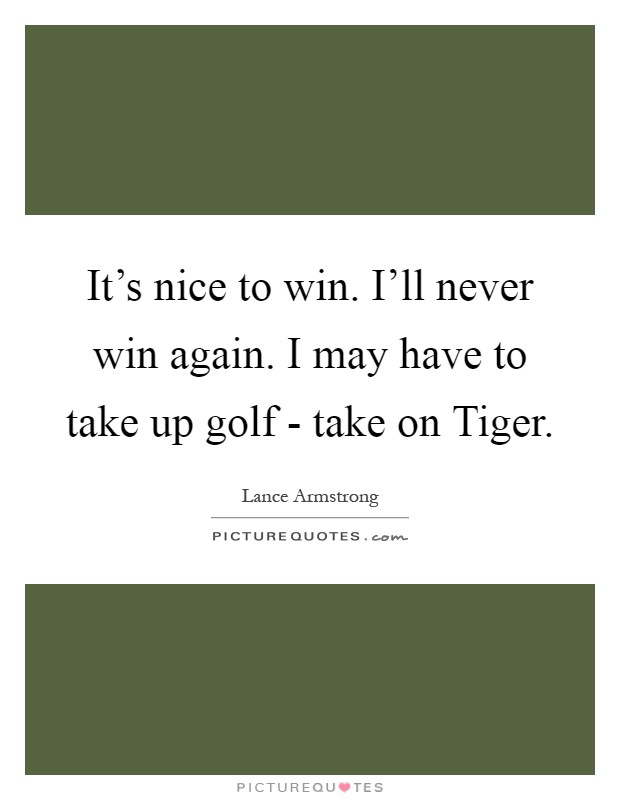 It's nice to win. I'll never win again. I may have to take up golf - take on Tiger Picture Quote #1