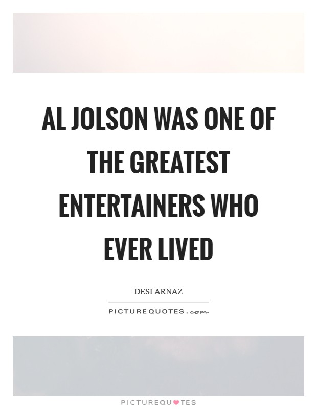 Al Jolson was one of the greatest entertainers who ever lived Picture Quote #1