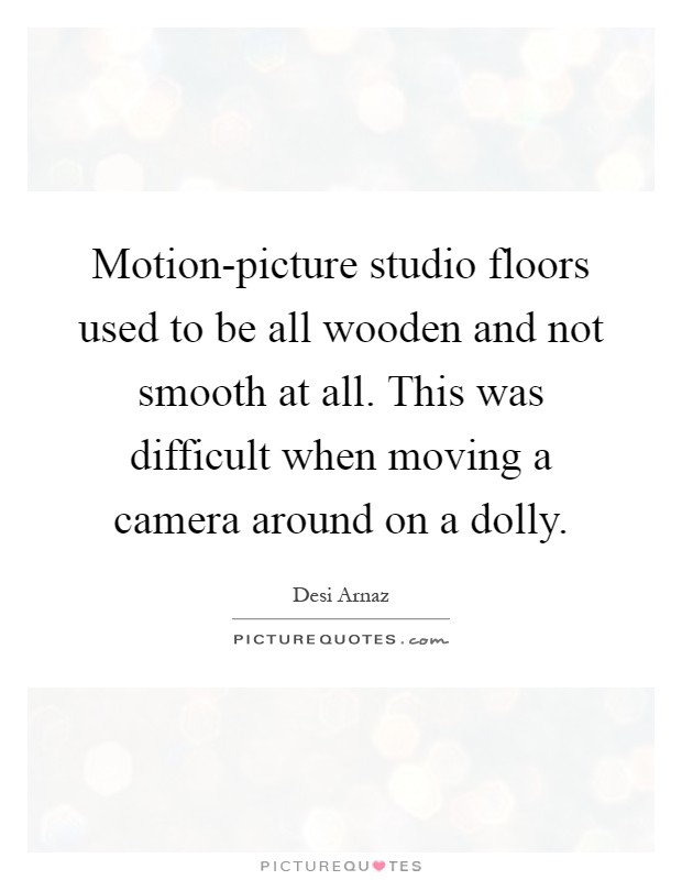 Motion-picture studio floors used to be all wooden and not smooth at all. This was difficult when moving a camera around on a dolly Picture Quote #1