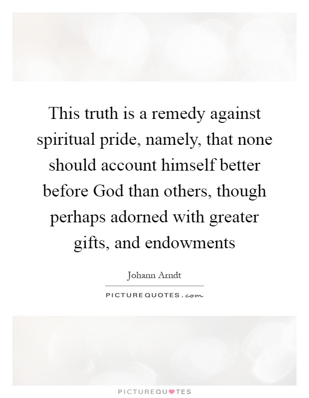 This truth is a remedy against spiritual pride, namely, that none should account himself better before God than others, though perhaps adorned with greater gifts, and endowments Picture Quote #1