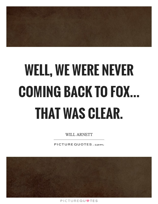 Well, we were never coming back to Fox... that was clear Picture Quote #1