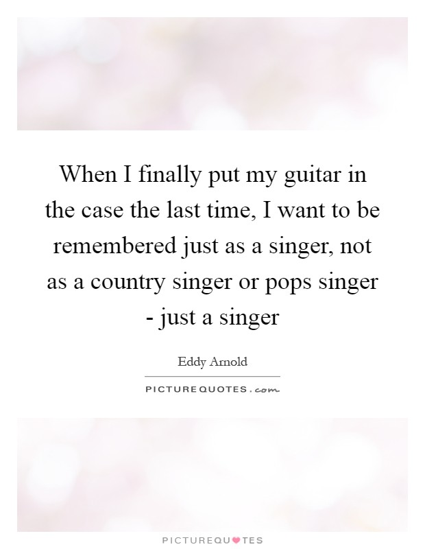 When I finally put my guitar in the case the last time, I want to be remembered just as a singer, not as a country singer or pops singer - just a singer Picture Quote #1