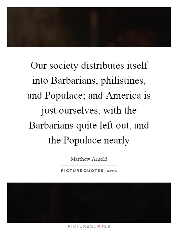 Our society distributes itself into Barbarians, philistines, and Populace; and America is just ourselves, with the Barbarians quite left out, and the Populace nearly Picture Quote #1