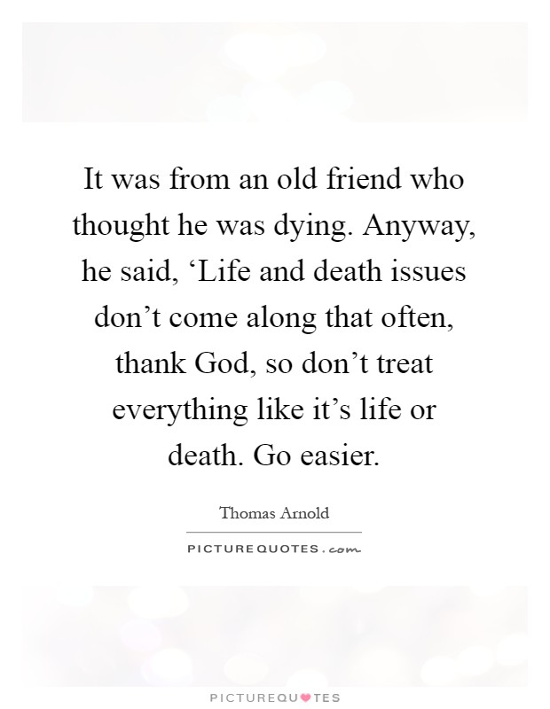 It was from an old friend who thought he was dying. Anyway, he said, 'Life and death issues don't come along that often, thank God, so don't treat everything like it's life or death. Go easier Picture Quote #1
