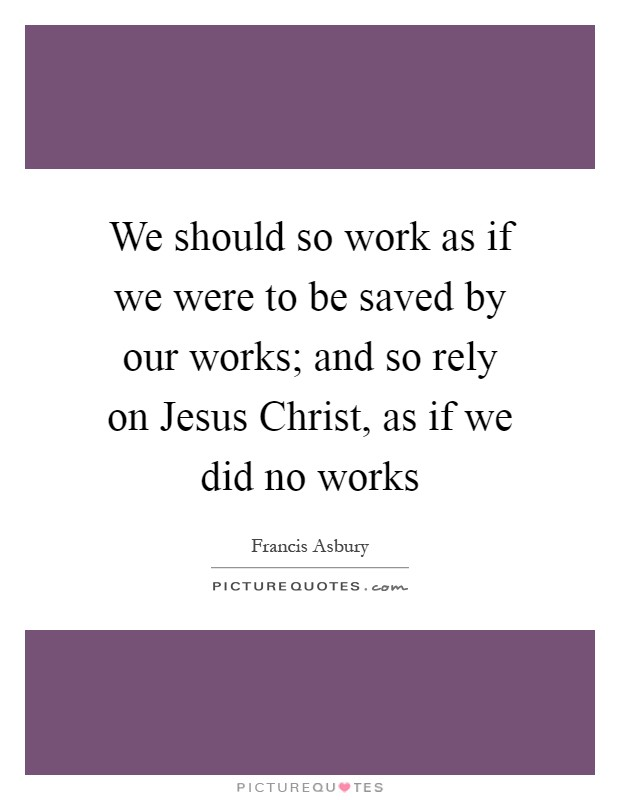 We should so work as if we were to be saved by our works; and so rely on Jesus Christ, as if we did no works Picture Quote #1