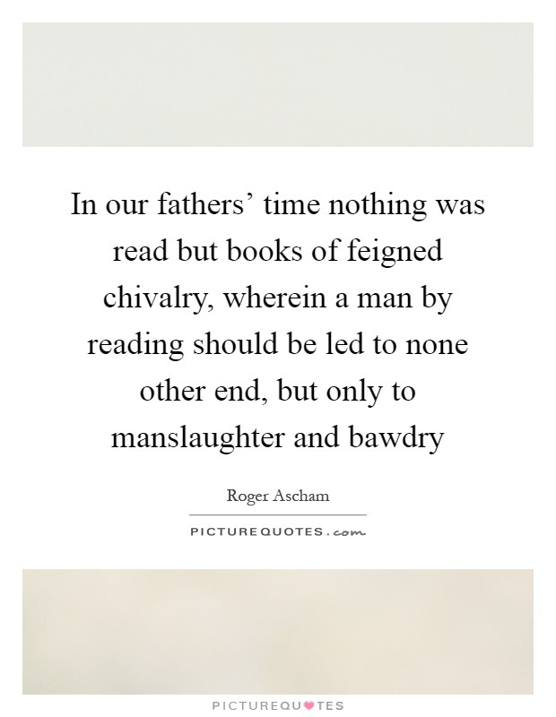 In our fathers' time nothing was read but books of feigned chivalry, wherein a man by reading should be led to none other end, but only to manslaughter and bawdry Picture Quote #1