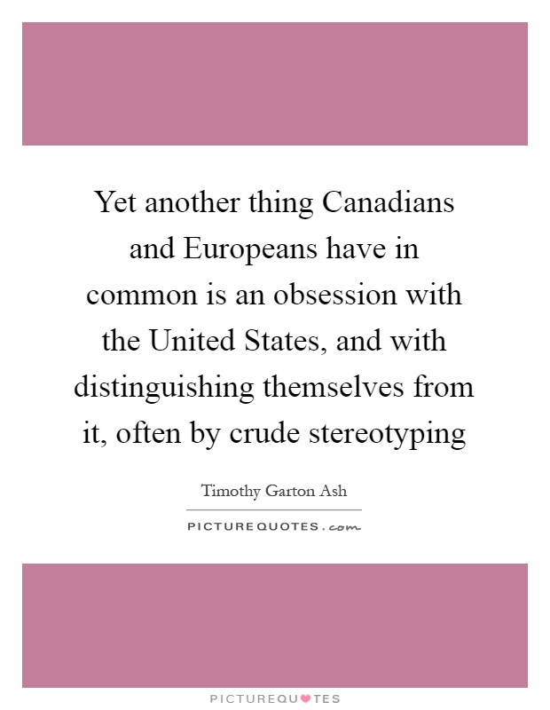 Yet another thing Canadians and Europeans have in common is an obsession with the United States, and with distinguishing themselves from it, often by crude stereotyping Picture Quote #1