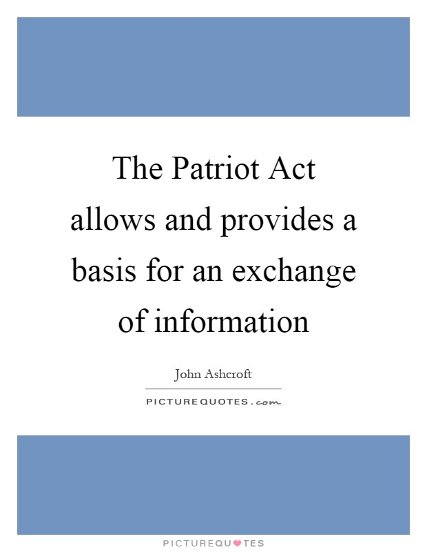 The Patriot Act allows and provides a basis for an exchange of information Picture Quote #1