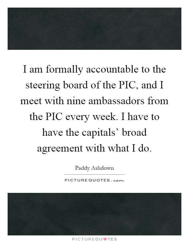 I am formally accountable to the steering board of the PIC, and I meet with nine ambassadors from the PIC every week. I have to have the capitals' broad agreement with what I do Picture Quote #1