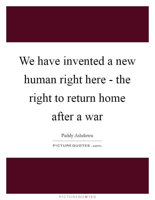 We have invented a new human right here - the right to return home after a war Picture Quote #1