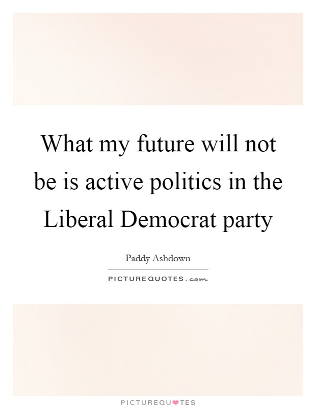 What my future will not be is active politics in the Liberal Democrat party Picture Quote #1