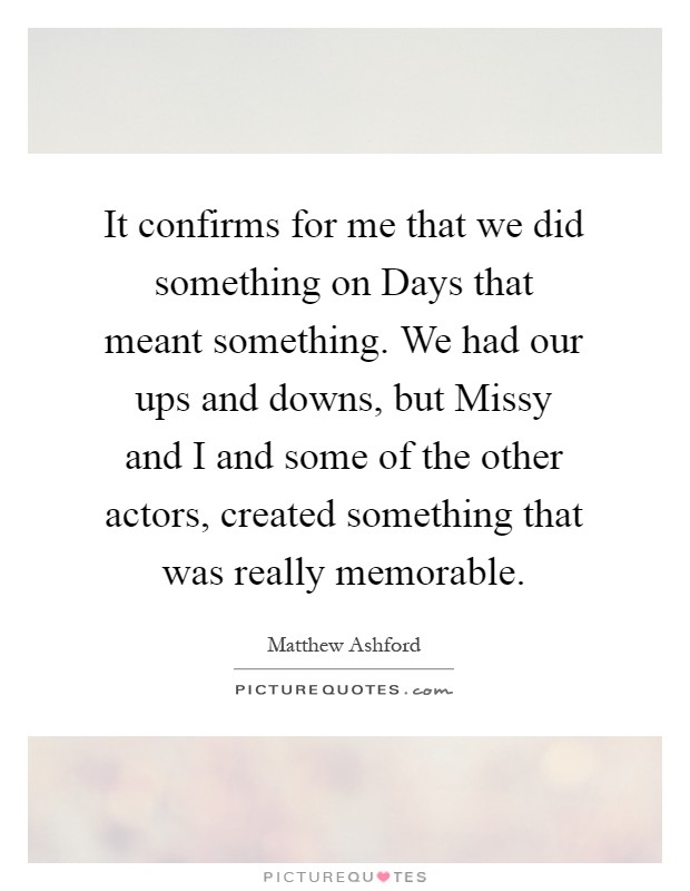 It confirms for me that we did something on Days that meant something. We had our ups and downs, but Missy and I and some of the other actors, created something that was really memorable Picture Quote #1