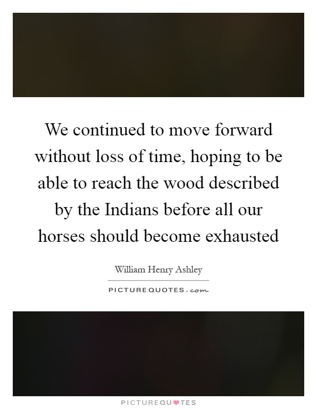 We continued to move forward without loss of time, hoping to be able to reach the wood described by the Indians before all our horses should become exhausted Picture Quote #1