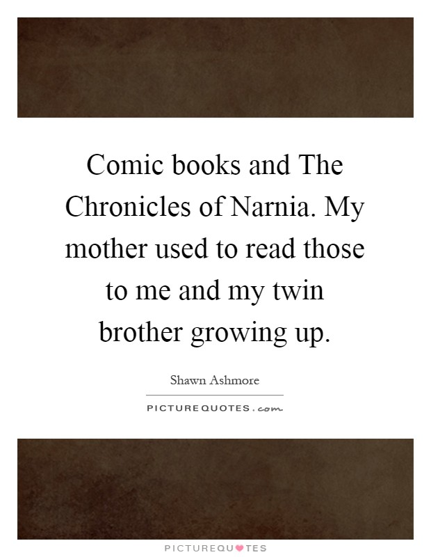 Comic books and The Chronicles of Narnia. My mother used to read those to me and my twin brother growing up Picture Quote #1