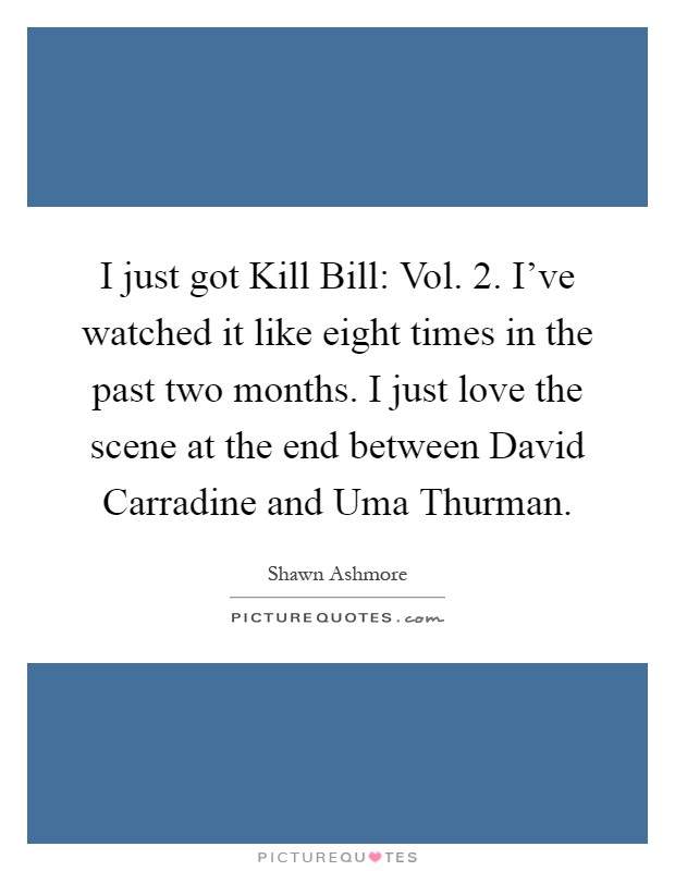 I just got Kill Bill: Vol. 2. I've watched it like eight times in the past two months. I just love the scene at the end between David Carradine and Uma Thurman Picture Quote #1