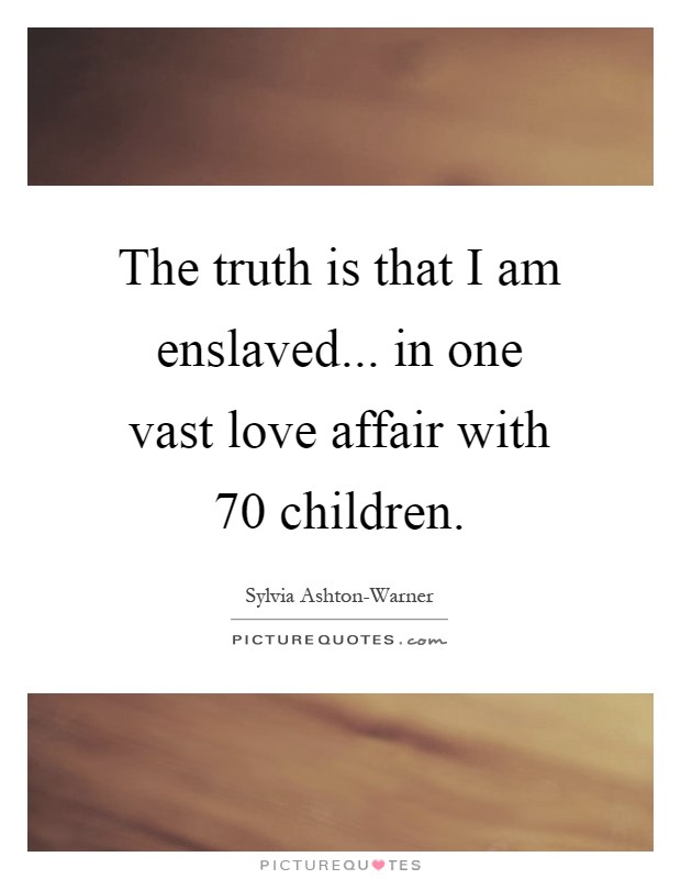 The truth is that I am enslaved... in one vast love affair with 70 children Picture Quote #1
