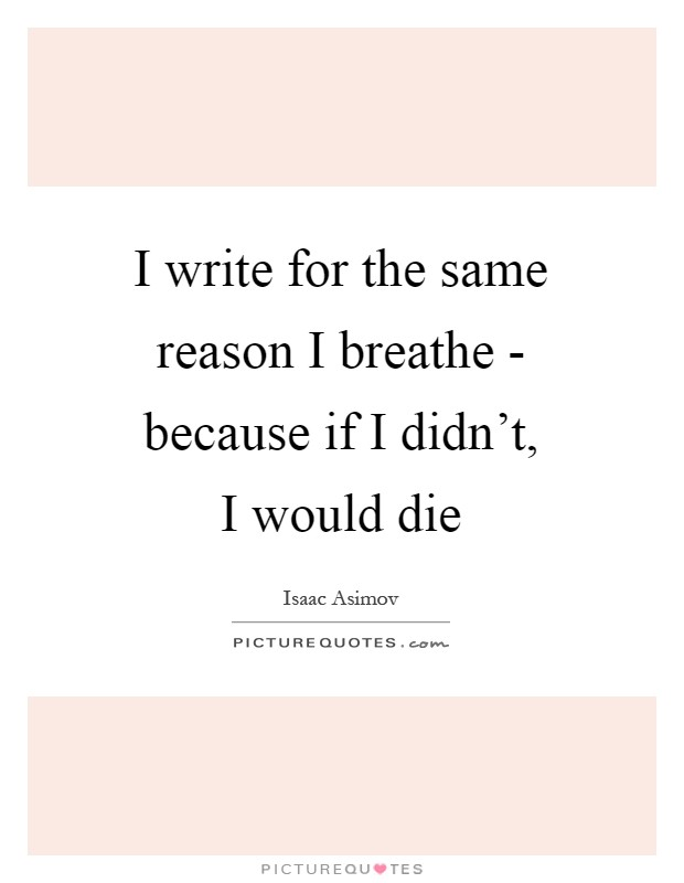 I write for the same reason I breathe - because if I didn't, I would die Picture Quote #1