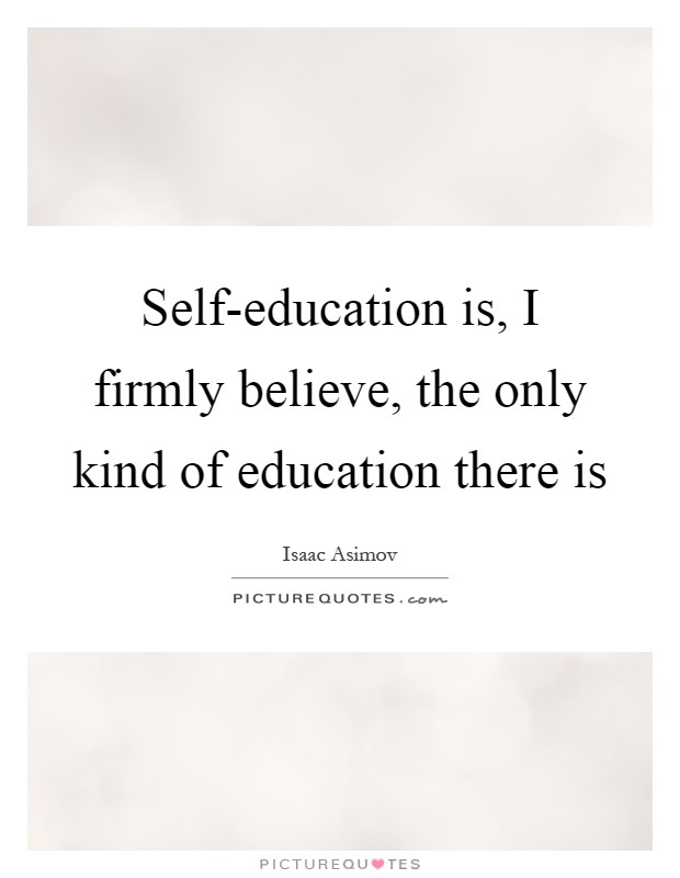 Self-education is, I firmly believe, the only kind of education there is Picture Quote #1