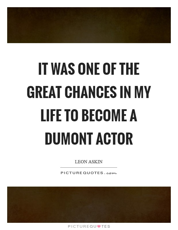 It was one of the great chances in my life to become a Dumont actor Picture Quote #1