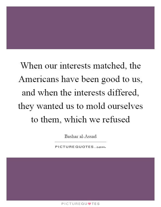 When our interests matched, the Americans have been good to us, and when the interests differed, they wanted us to mold ourselves to them, which we refused Picture Quote #1
