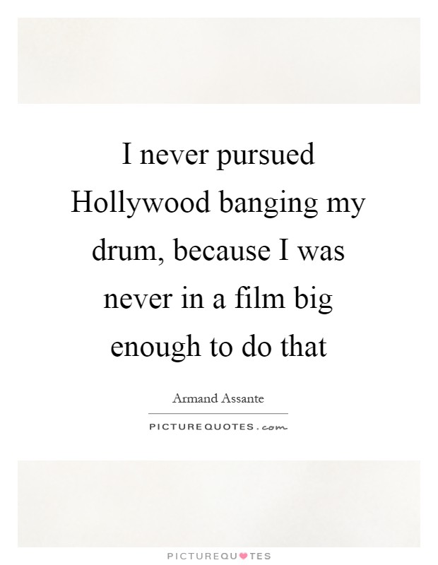 I never pursued Hollywood banging my drum, because I was never in a film big enough to do that Picture Quote #1