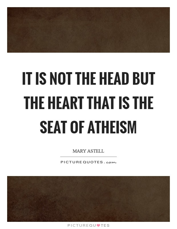 It is not the Head but the Heart that is the Seat of Atheism Picture Quote #1