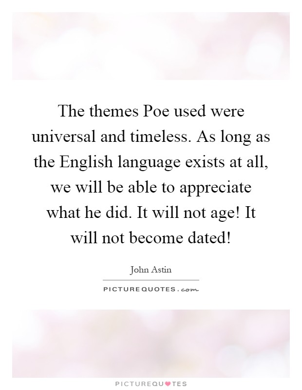 The themes Poe used were universal and timeless. As long as the English language exists at all, we will be able to appreciate what he did. It will not age! It will not become dated! Picture Quote #1