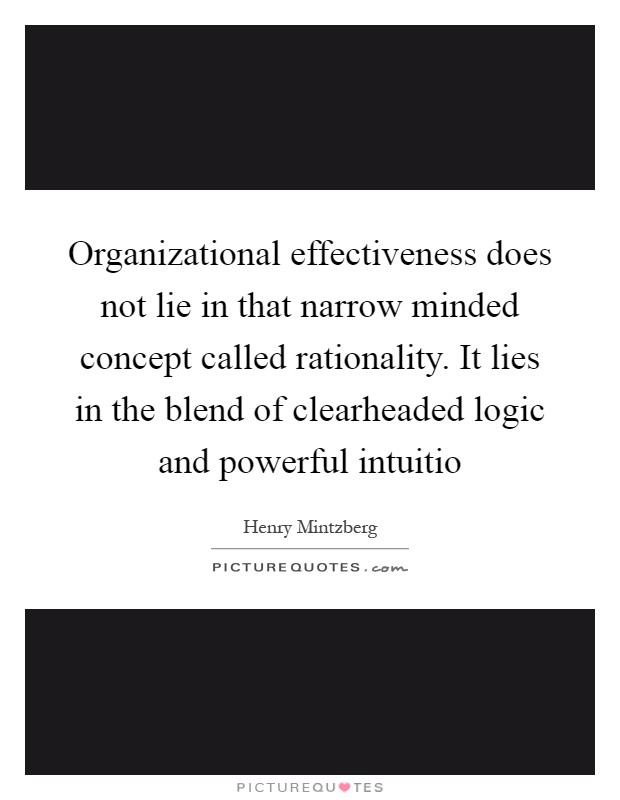 Organizational effectiveness does not lie in that narrow minded concept called rationality. It lies in the blend of clearheaded logic and powerful intuitio Picture Quote #1