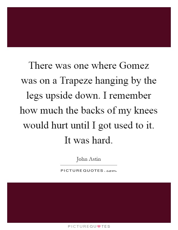 There was one where Gomez was on a Trapeze hanging by the legs upside down. I remember how much the backs of my knees would hurt until I got used to it. It was hard Picture Quote #1