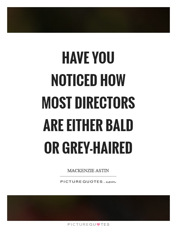 Have you noticed how most directors are either bald or grey-haired Picture Quote #1