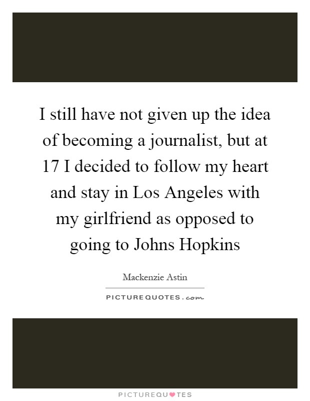 I still have not given up the idea of becoming a journalist, but at 17 I decided to follow my heart and stay in Los Angeles with my girlfriend as opposed to going to Johns Hopkins Picture Quote #1
