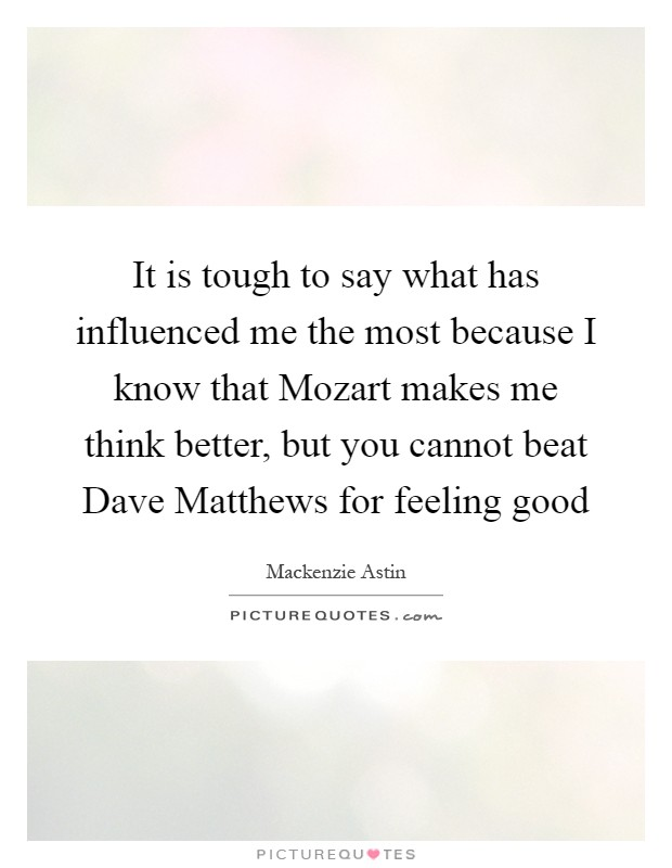 It is tough to say what has influenced me the most because I know that Mozart makes me think better, but you cannot beat Dave Matthews for feeling good Picture Quote #1