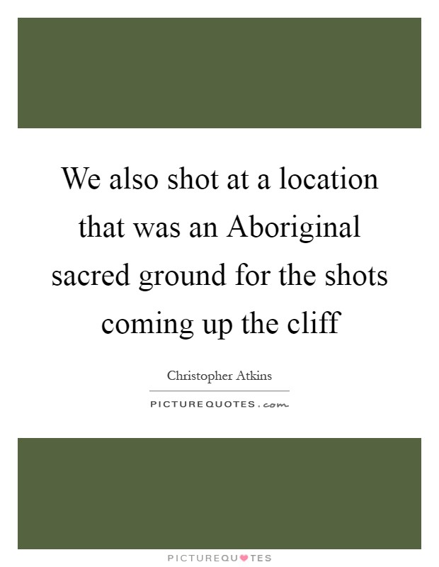 We also shot at a location that was an Aboriginal sacred ground for the shots coming up the cliff Picture Quote #1