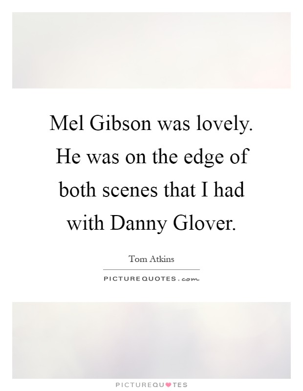 Mel Gibson was lovely. He was on the edge of both scenes that I had with Danny Glover Picture Quote #1