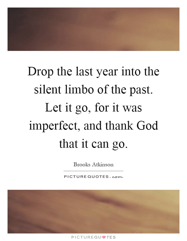 Drop the last year into the silent limbo of the past. Let it go, for it was imperfect, and thank God that it can go Picture Quote #1