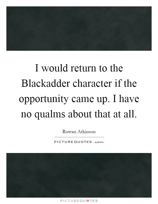 I would return to the Blackadder character if the opportunity came up. I have no qualms about that at all Picture Quote #1