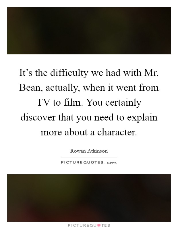 It's the difficulty we had with Mr. Bean, actually, when it went from TV to film. You certainly discover that you need to explain more about a character Picture Quote #1