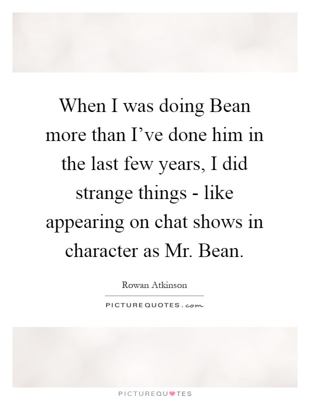 When I was doing Bean more than I've done him in the last few years, I did strange things - like appearing on chat shows in character as Mr. Bean Picture Quote #1