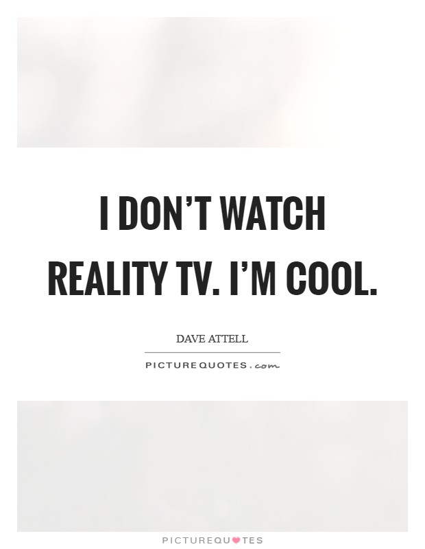 I don't watch reality TV. I'm cool Picture Quote #1