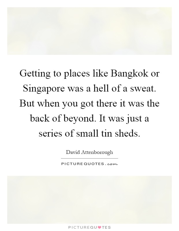 Getting to places like Bangkok or Singapore was a hell of a sweat. But when you got there it was the back of beyond. It was just a series of small tin sheds Picture Quote #1